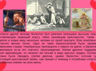 Согласно другой легенде Валентин был римским патрицием (высшим лицом, состав