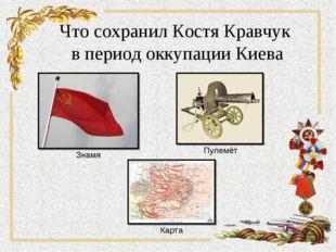Что сохранил Костя Кравчук в период оккупации Киева Знамя Пулемёт Карта