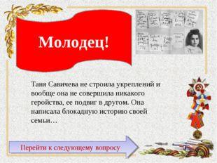 Таня Савичева не строила укреплений и вообще она не совершила никакого геройс