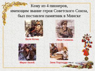 Кому из 4 пионеров, имеющим звание героя Советского Союза, был поставлен памя