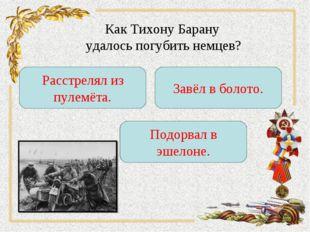 Как Тихону Барану удалось погубить немцев? Расстрелял из пулемёта. Завёл в бо
