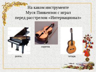 На каком инструменте Муся Пинкензон с играл перед расстрелом «Интернационал»