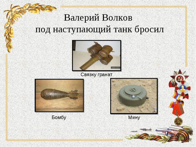 Валерий Волков под наступающий танк бросил Связку гранат Бомбу Мину