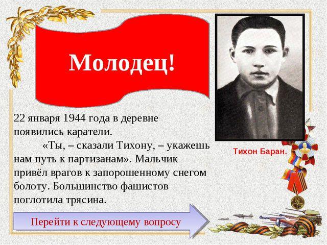 Тихон Баран. Молодец! 22 января 1944 года в деревне появились каратели. «Ты,...