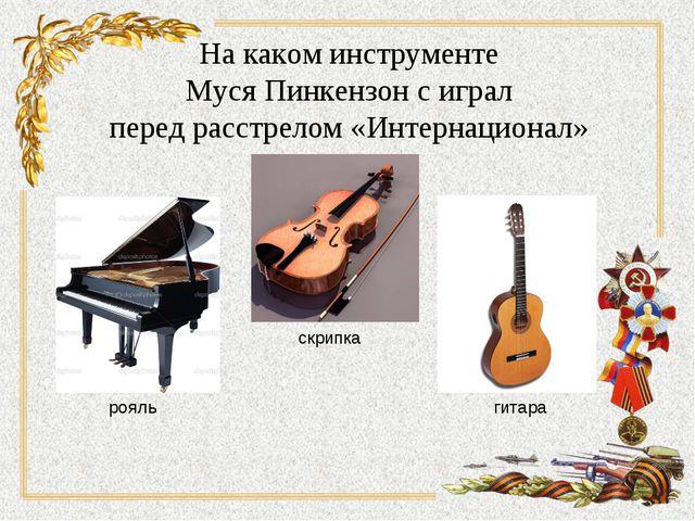 На каком инструменте Муся Пинкензон с играл перед расстрелом «Интернационал»...