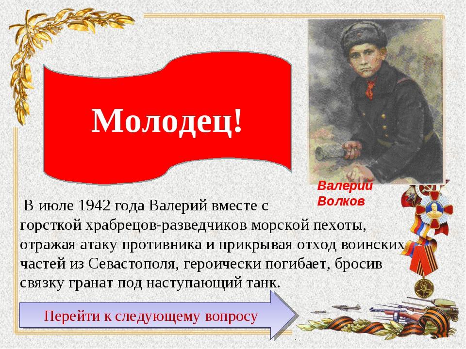 В июле 1942 года Валерий вместе с горсткой храбрецов-разведчиков морской пех...