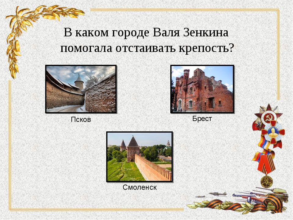 В каком городе Валя Зенкина помогала отстаивать крепость? Псков Смоленск Брест