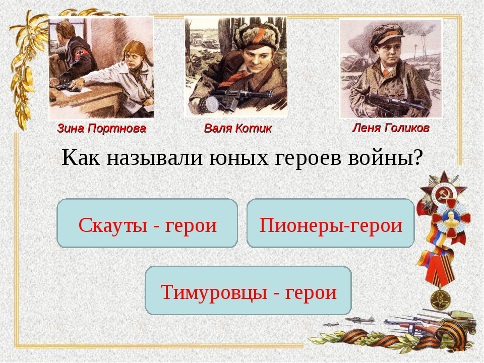 Леня Голиков Зина Портнова Валя Котик Как называли юных героев войны? Скауты...