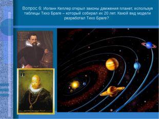 Вопрос 6: Иоганн Кеплер открыл законы движения планет, используя таблицы Тихо