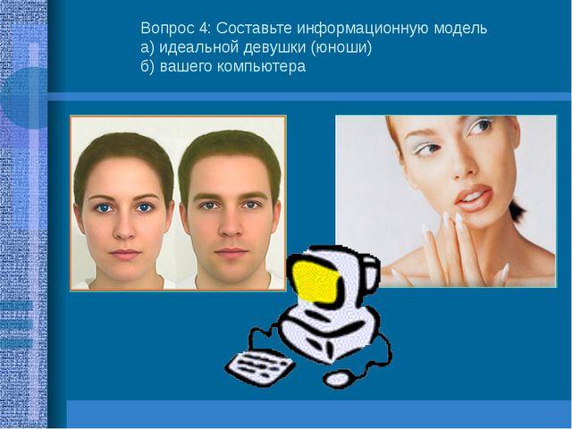 Вопрос 4: Составьте информационную модель а) идеальной девушки (юноши) б) ваш...