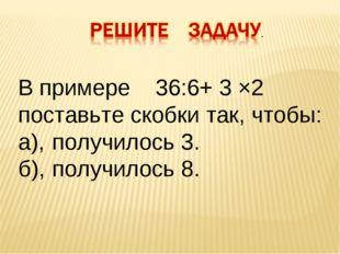 В примере 36:6+ 3 ×2 поставьте скобки так, чтобы: а),получилось 3. б),получ