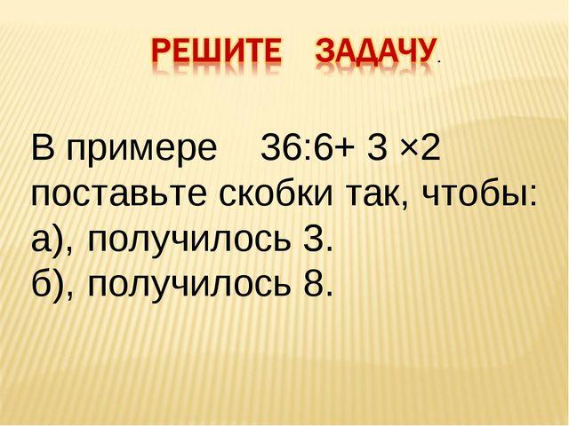 В примере 36:6+ 3 ×2 поставьте скобки так, чтобы: а),получилось 3. б),получ...