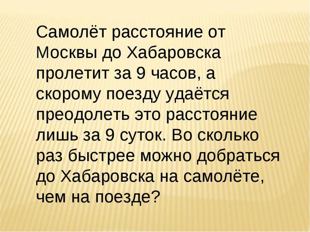 Самолёт расстояние от Москвы до Хабаровска пролетит за 9 часов, а скорому пое...