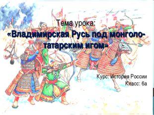 Тема урока: «Владимирская Русь под монголо-татарским игом» Курс: История Рос