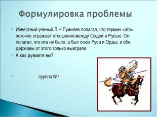 Известный ученый Л.Н.Гумилев полагал, что термин «иго» неточно отражает отнош