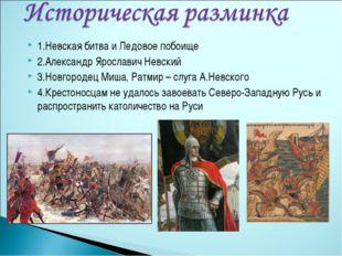 1.Невская битва и Ледовое побоище 2.Александр Ярославич Невский 3.Новгородец
