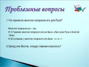 1.Что принесло монголо-татарское иго для Руси? •Монголо-татарское иго – зло •