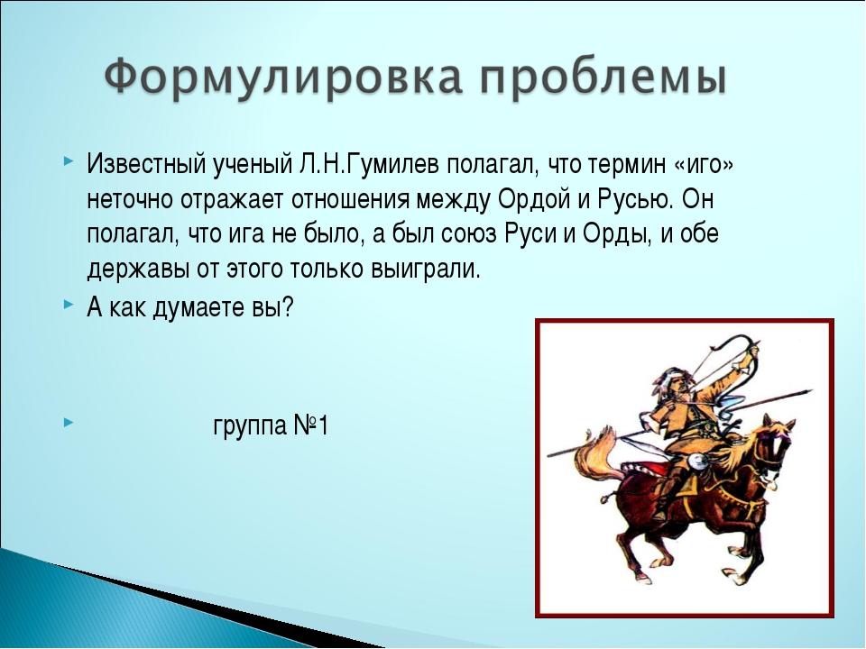 Известный ученый Л.Н.Гумилев полагал, что термин «иго» неточно отражает отнош...