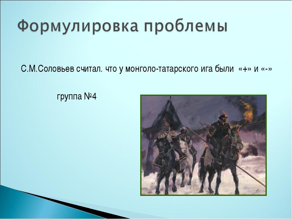 С.М.Соловьев считал. что у монголо-татарского ига были «+» и «-» группа №4
