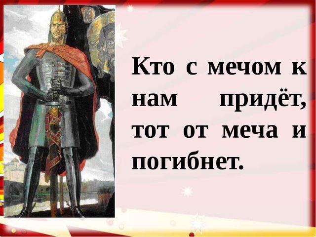 Кто с мечом к нам придёт, тот от меча и погибнет.