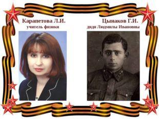 Карапетова Л.И. Цынаков Г.И. учитель физики дядя Людмилы Ивановны