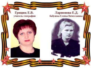 Грицюк Е.В. Ларионова Е.Д. учитель географии бабушка Елены Вячеславны