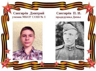 Снегирёв Дмитрий Снегирёв П. И. ученик МБОУ СОШ № 1 прадедушка Димы