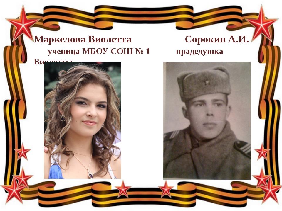 Маркелова Виолетта Сорокин А.И.  ученица МБОУ СОШ № 1 прадедушка Виолетты