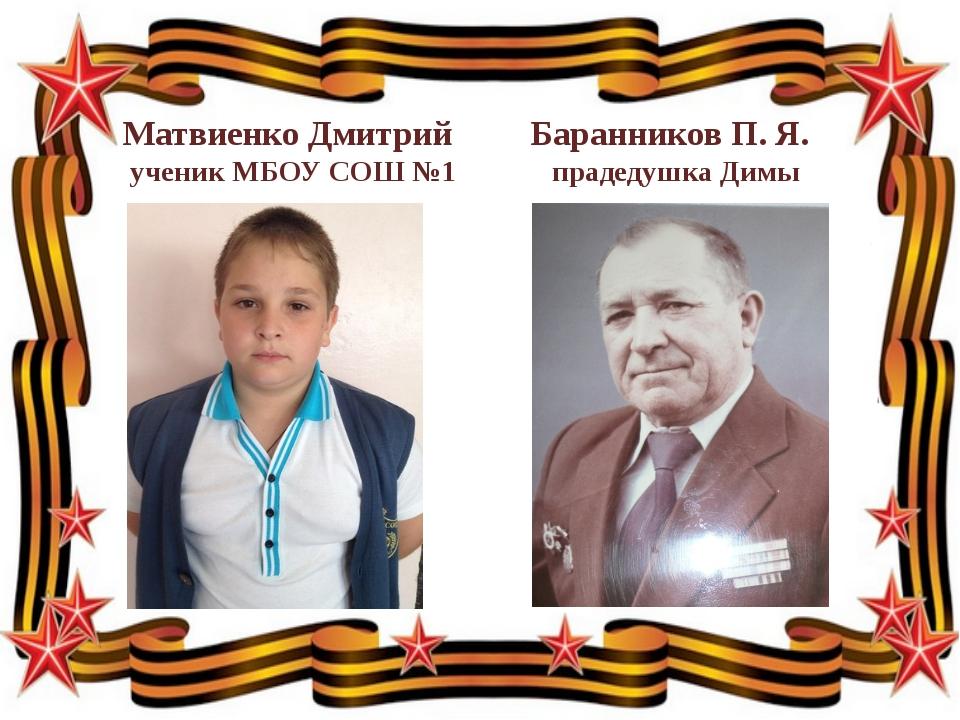 Матвиенко Дмитрий Баранников П. Я. ученик МБОУ СОШ №1 прадедушка Димы