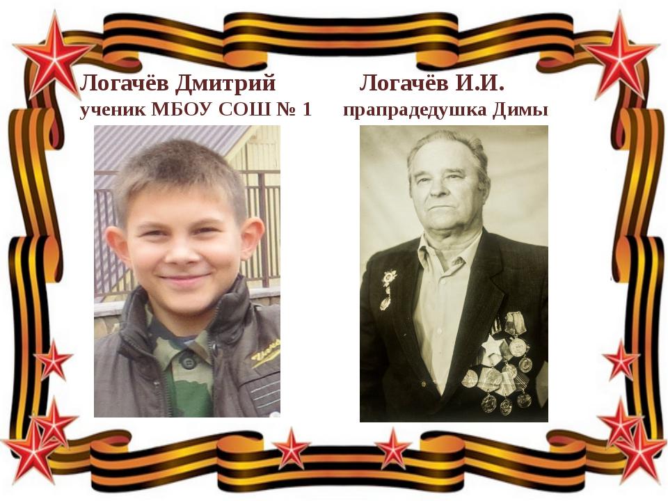 Логачёв Дмитрий Логачёв И.И.  ученик МБОУ СОШ № 1 прапрадедушка Димы