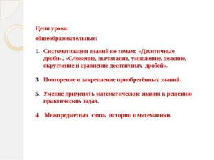 Цели урока: общеобразовательные: Систематизация знаний по темам: «Десятичные