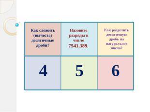 Как сложить (вычесть) десятичные дроби? Назовите разряды в числе 7541,389. Ка