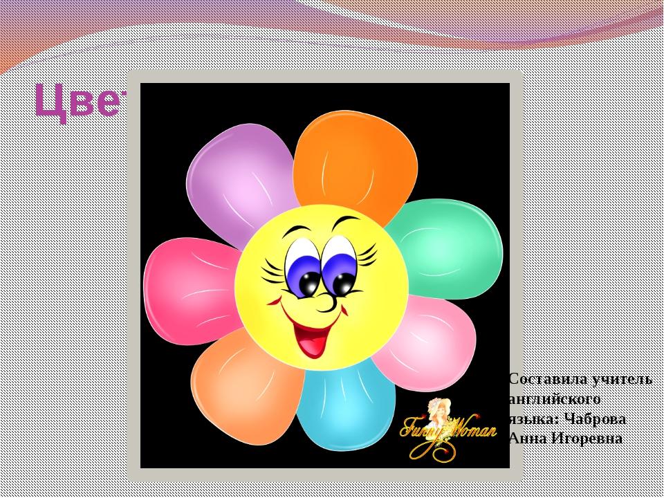 Цветик-семицветик Составила учитель английского языка: Чаброва Анна Игоревна