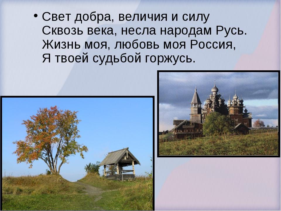 Свет добра, величия и силу Сквозь века, несла народам Русь. Жизнь моя, любовь...