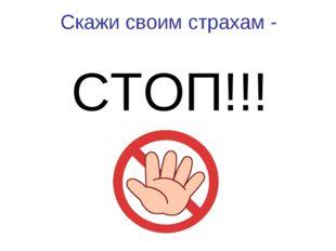 Скажи своим страхам - СТОП!!!