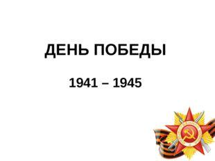 ДЕНЬ ПОБЕДЫ 1941 – 1945