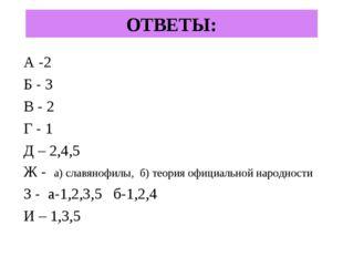 ОТВЕТЫ: А -2 Б - 3 В - 2 Г - 1 Д – 2,4,5 Ж - а) славянофилы, б) теория официа