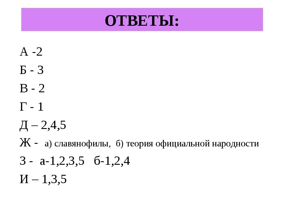 ОТВЕТЫ: А -2 Б - 3 В - 2 Г - 1 Д – 2,4,5 Ж - а) славянофилы, б) теория официа...
