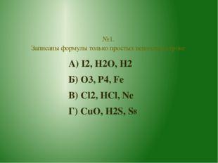 А) I2, H2O, H2 Б) O3, P4, Fe В) Cl2, HCl, Ne Г) CuO, H2S, S8 №1. Записаны фор