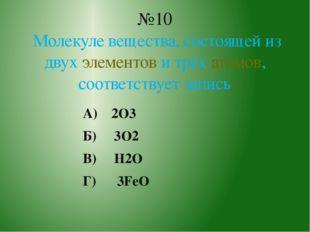 А) 2O3 Б) 3O2 В) H2O Г) 3FeO №10 Молекуле вещества, состоящей из двух элемент