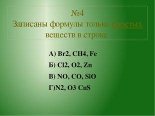 А) Br2, CH4, Fe Б) Cl2, O2, Zn В) NO, CO, SiO Г)N2, O3 CuS №4 Записаны формул