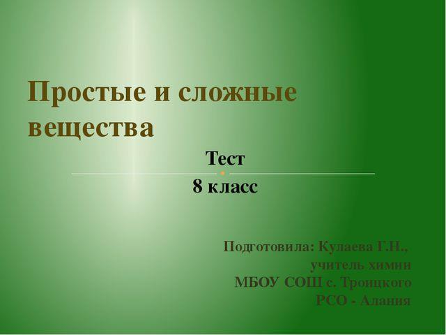 Тест 8 класс Простые и сложные вещества Подготовила: Кулаева Г.Н., учитель хи...