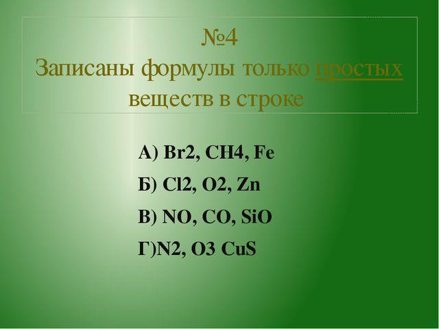 А) Br2, CH4, Fe Б) Cl2, O2, Zn В) NO, CO, SiO Г)N2, O3 CuS №4 Записаны формул...