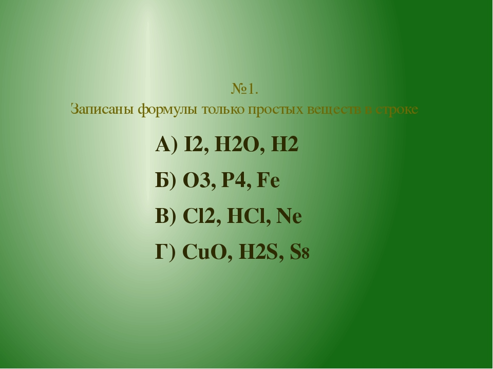 А) I2, H2O, H2 Б) O3, P4, Fe В) Cl2, HCl, Ne Г) CuO, H2S, S8 №1. Записаны фор...
