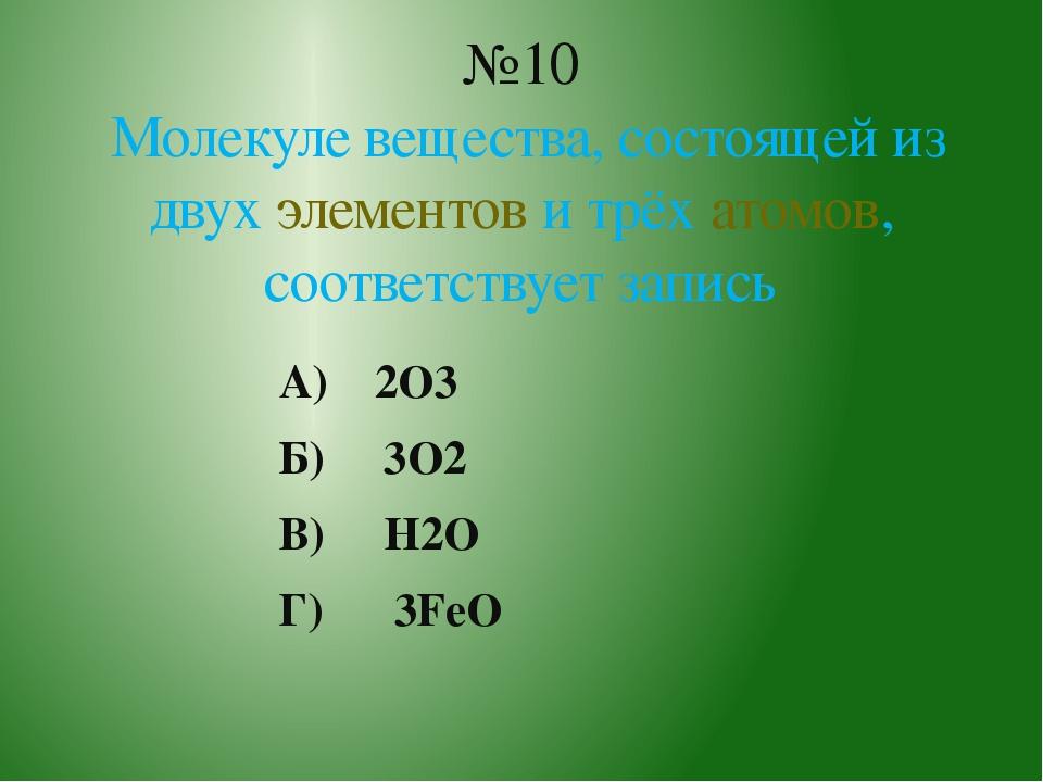 А) 2O3 Б) 3O2 В) H2O Г) 3FeO №10 Молекуле вещества, состоящей из двух элемент...