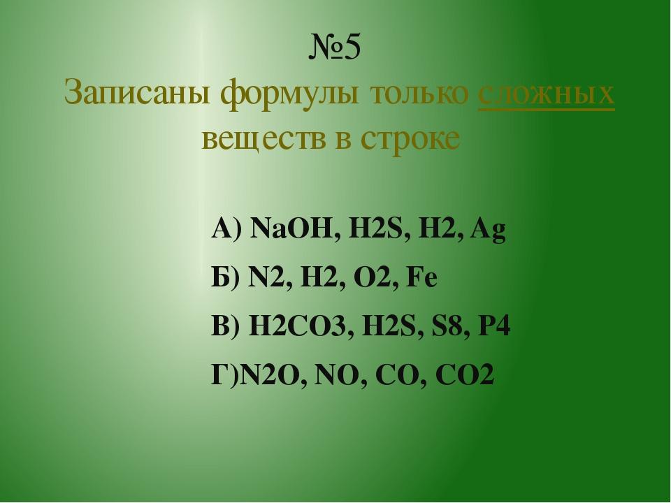 А) NaOH, H2S, H2, Ag Б) N2, H2, O2, Fe В) H2CO3, H2S, S8, P4 Г)N2O, NO, CO, C...