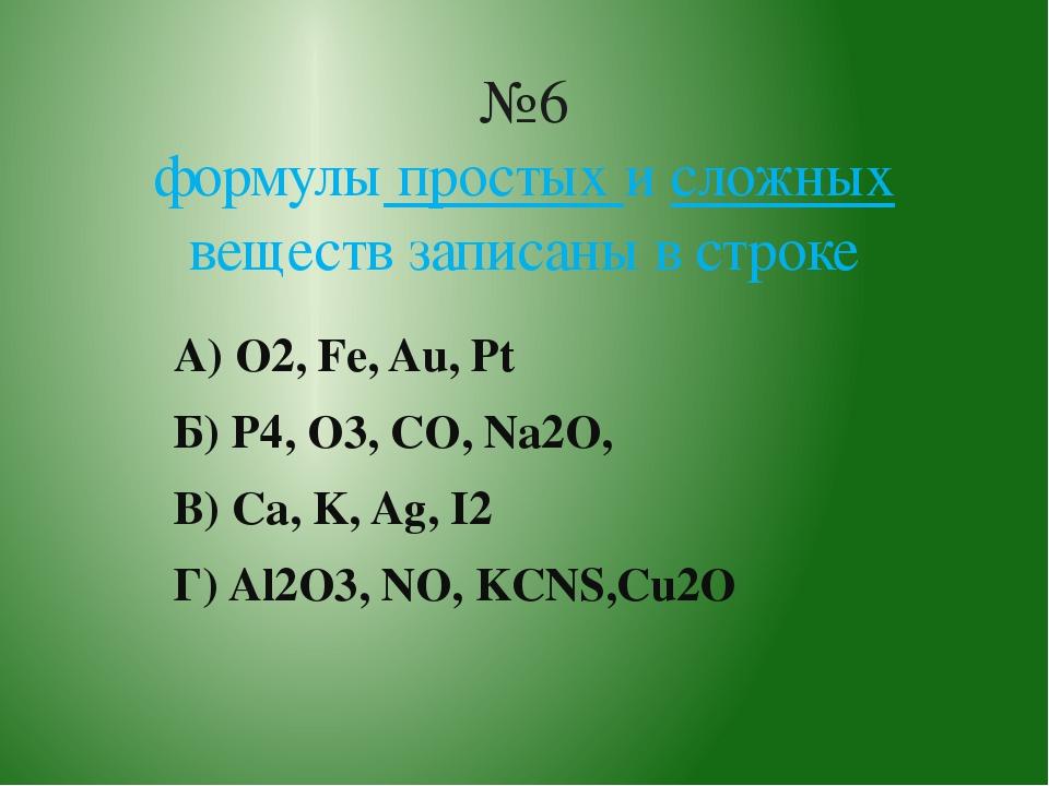 А) O2, Fe, Au, Pt Б) P4, O3, CO, Na2O, В) Ca, K, Ag, I2 Г) Al2O3, NO, KCNS,Cu...