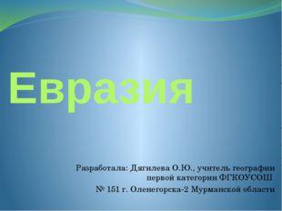 Евразия Разработала: Дягилева О.Ю., учитель географии первой категории ФГКОУС
