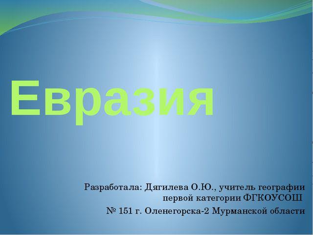 Евразия Разработала: Дягилева О.Ю., учитель географии первой категории ФГКОУС...