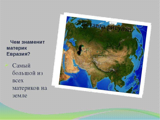 Чем знаменит материк Евразия? Самый большой из всех материков на земле